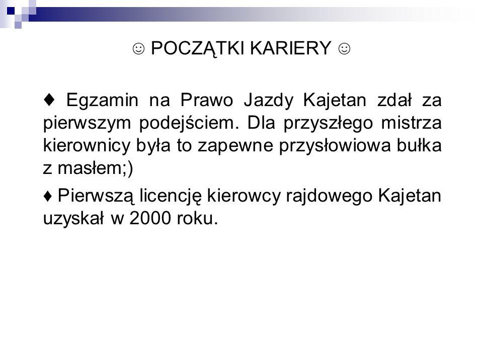 ☺ POCZĄTKI KARIERY ☺ ♦ Egzamin na Prawo Jazdy Kajetan zdał za pierwszym podejściem. Dla przyszłego mistrza kierownicy była to zapewne przysłowiowa buł