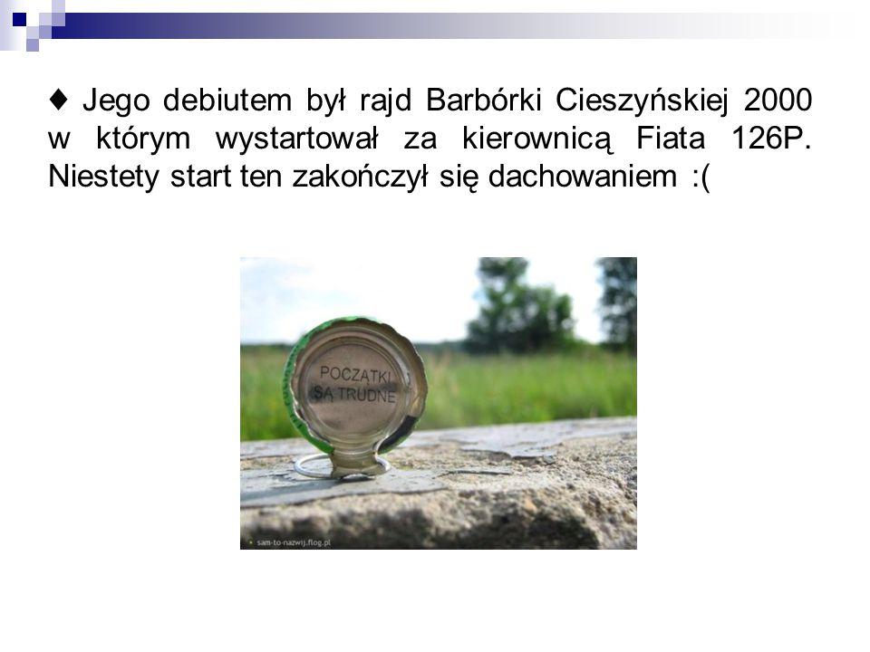 ♦ Jego debiutem był rajd Barbórki Cieszyńskiej 2000 w którym wystartował za kierownicą Fiata 126P. Niestety start ten zakończył się dachowaniem :(