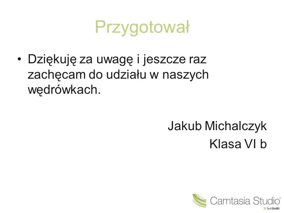 Przygotował Dziękuję za uwagę i jeszcze raz zachęcam do udziału w naszych wędrówkach. Jakub Michalczyk Klasa VI b