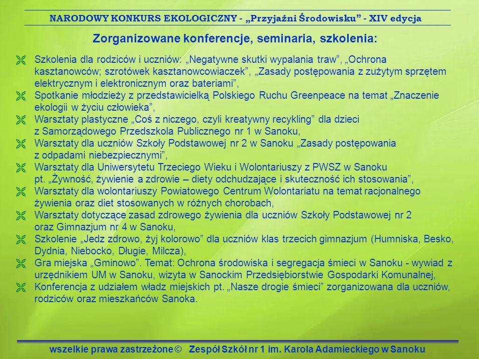 """Zorganizowane konferencje, seminaria, szkolenia:  Szkolenia dla rodziców i uczniów: """"Negatywne skutki wypalania traw , """"Ochrona kasztanowców; szrotówek kasztanowcowiaczek , """"Zasady postępowania z zużytym sprzętem elektrycznym i elektronicznym oraz bateriami ,  Spotkanie młodzieży z przedstawicielką Polskiego Ruchu Greenpeace na temat """"Znaczenie ekologii w życiu człowieka ,  Warsztaty plastyczne """"Coś z niczego, czyli kreatywny recykling dla dzieci z Samorządowego Przedszkola Publicznego nr 1 w Sanoku,  Warsztaty dla uczniów Szkoły Podstawowej nr 2 w Sanoku """"Zasady postępowania z odpadami niebezpiecznymi ,  Warsztaty dla Uniwersytetu Trzeciego Wieku i Wolontariuszy z PWSZ w Sanoku pt."""