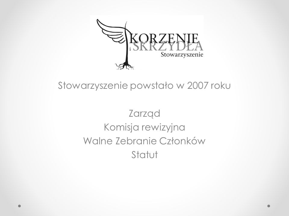 Stowarzyszenie powstało w 2007 roku Zarząd Komisja rewizyjna Walne Zebranie Członków Statut