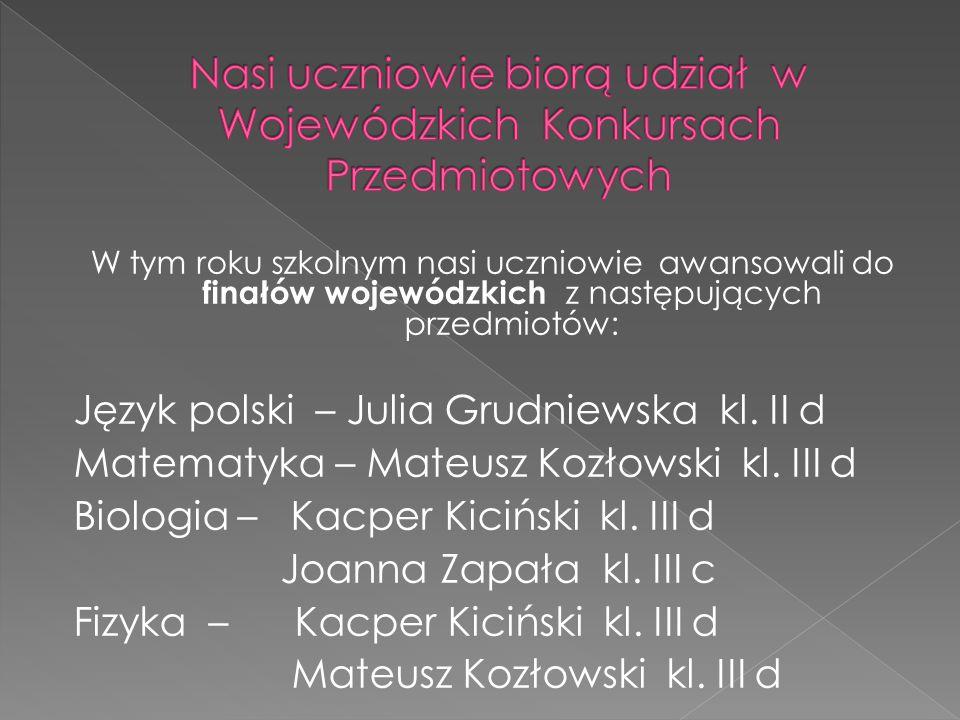 W tym roku szkolnym nasi uczniowie awansowali do finałów wojewódzkich z następujących przedmiotów: Język polski – Julia Grudniewska kl.
