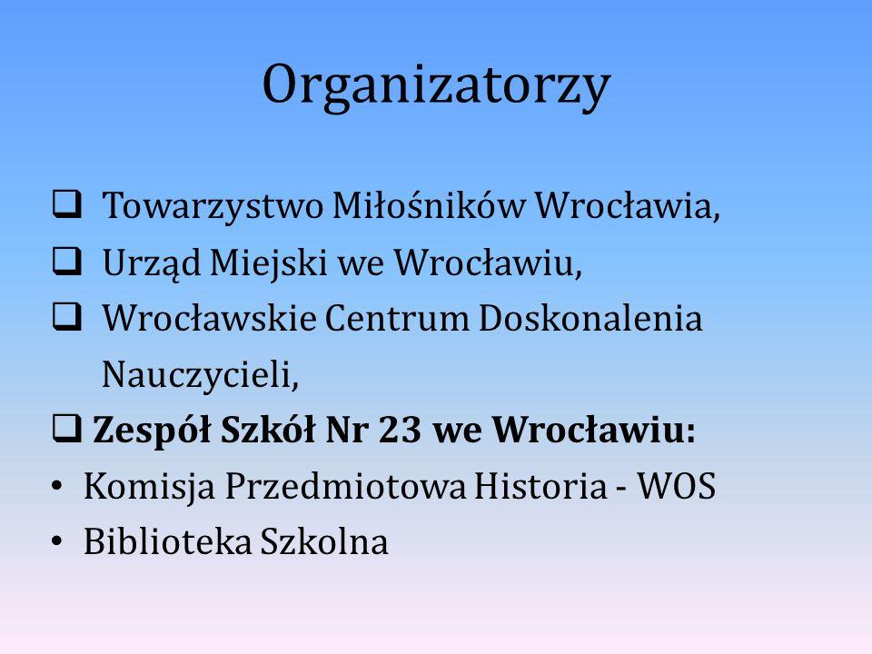 Organizatorzy  Towarzystwo Miłośników Wrocławia,  Urząd Miejski we Wrocławiu,  Wrocławskie Centrum Doskonalenia Nauczycieli,  Zespół Szkół Nr 23 w