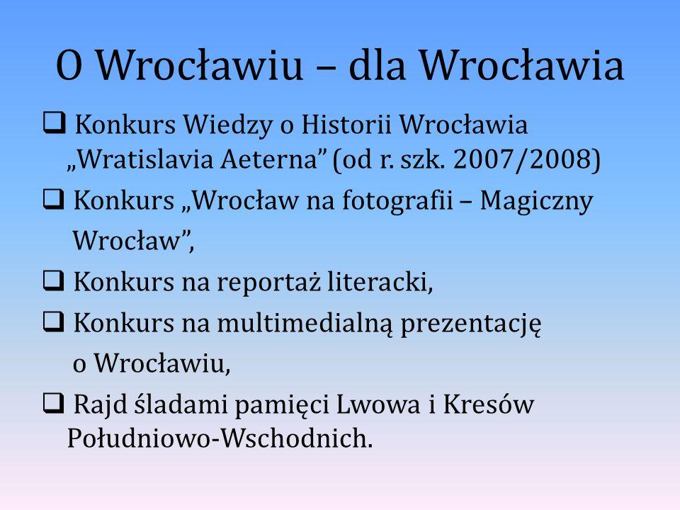 """O Wrocławiu – dla Wrocławia  Konkurs Wiedzy o Historii Wrocławia """"Wratislavia Aeterna"""" (od r. szk. 2007/2008)  Konkurs """"Wrocław na fotografii – Magi"""