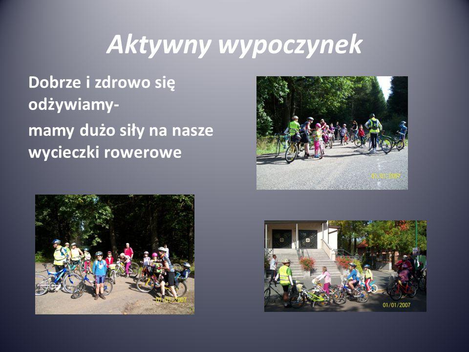 Aktywny wypoczynek Dobrze i zdrowo się odżywiamy- mamy dużo siły na nasze wycieczki rowerowe