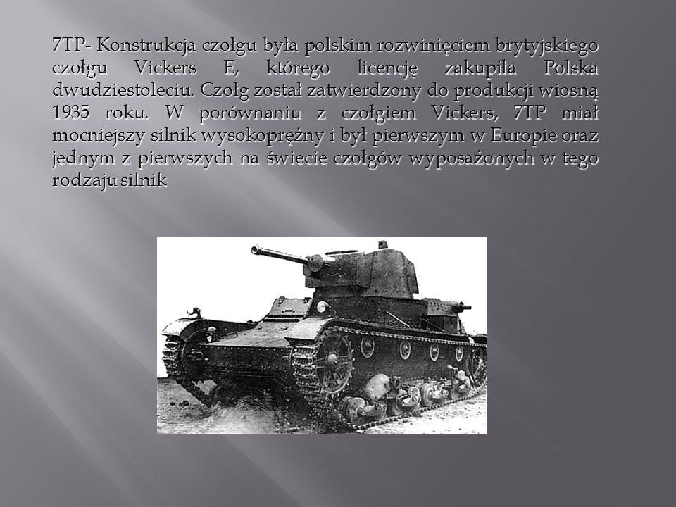 7TP- Konstrukcja czołgu była polskim rozwinięciem brytyjskiego czołgu Vickers E, którego licencję zakupiła Polska dwudziestoleciu. Czołg został zatwie