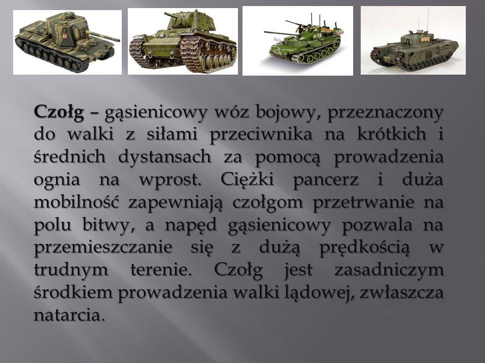 Czołg – gąsienicowy wóz bojowy, przeznaczony do walki z siłami przeciwnika na krótkich i średnich dystansach za pomocą prowadzenia ognia na wprost. Ci