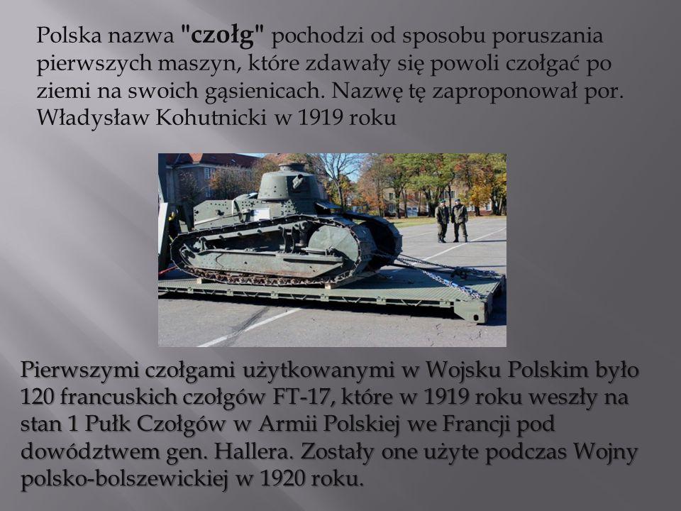 Pierwszymi czołgami użytkowanymi w Wojsku Polskim było 120 francuskich czołgów FT-17, które w 1919 roku weszły na stan 1 Pułk Czołgów w Armii Polskiej