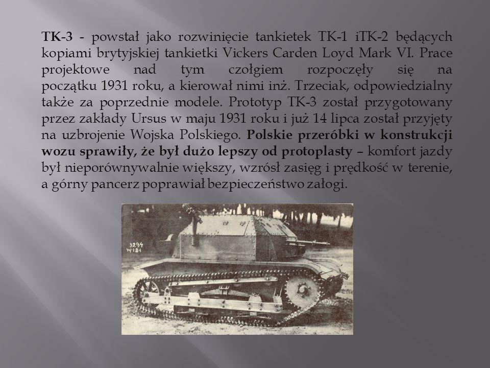 TK-3 - powstał jako rozwinięcie tankietek TK-1 iTK-2 będących kopiami brytyjskiej tankietki Vickers Carden Loyd Mark VI. Prace projektowe nad tym czoł