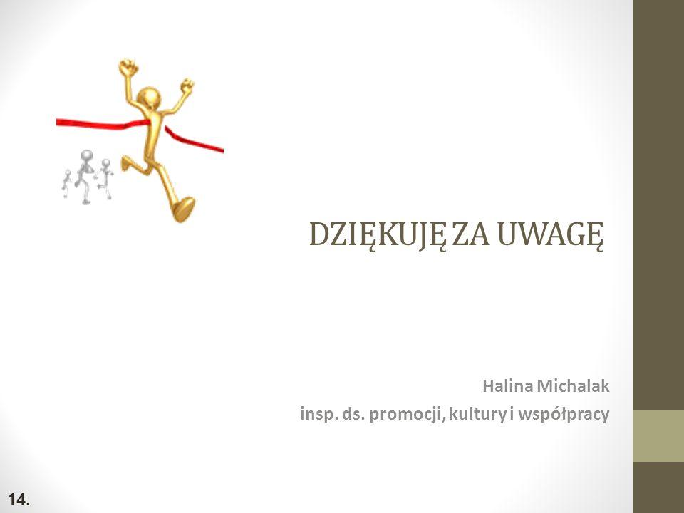 DZIĘKUJĘ ZA UWAGĘ Halina Michalak insp. ds. promocji, kultury i współpracy 14.
