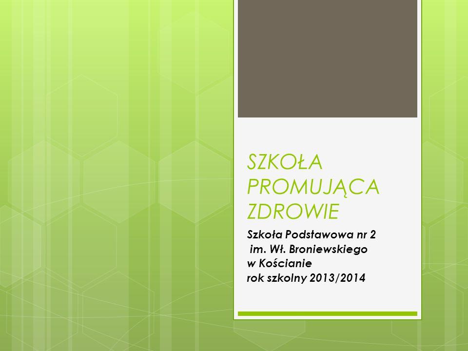 SZKOŁA PROMUJĄCA ZDROWIE Szkoła Podstawowa nr 2 im. Wł. Broniewskiego w Kościanie rok szkolny 2013/2014