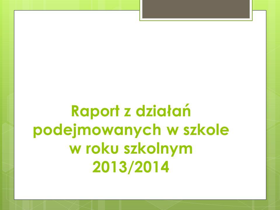 Raport z działań podejmowanych w szkole w roku szkolnym 2013/2014