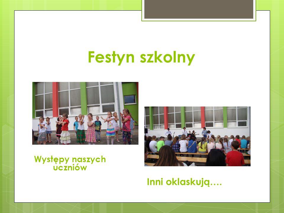 Festyn szkolny Występy naszych uczniów Inni oklaskują….