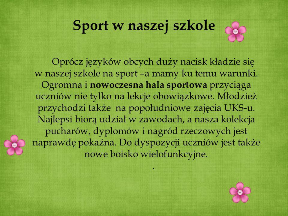 Sport w naszej szkole Oprócz języków obcych duży nacisk kładzie się w naszej szkole na sport –a mamy ku temu warunki. Ogromna i nowoczesna hala sporto