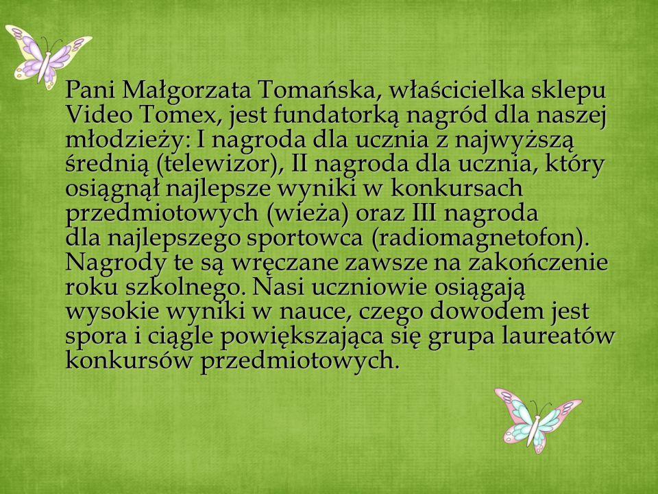 Pani MałgorzataTomańska, właścicielka sklepu Video Tomex, jest fundatorką nagród dla naszej młodzieży: I nagroda dla ucznia z najwyższą średnią (telew