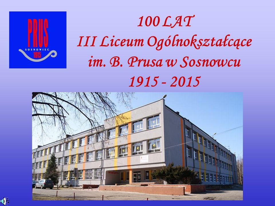 100 LAT III Liceum Ogólnokształcące im. B. Prusa w Sosnowcu 1915 - 2015