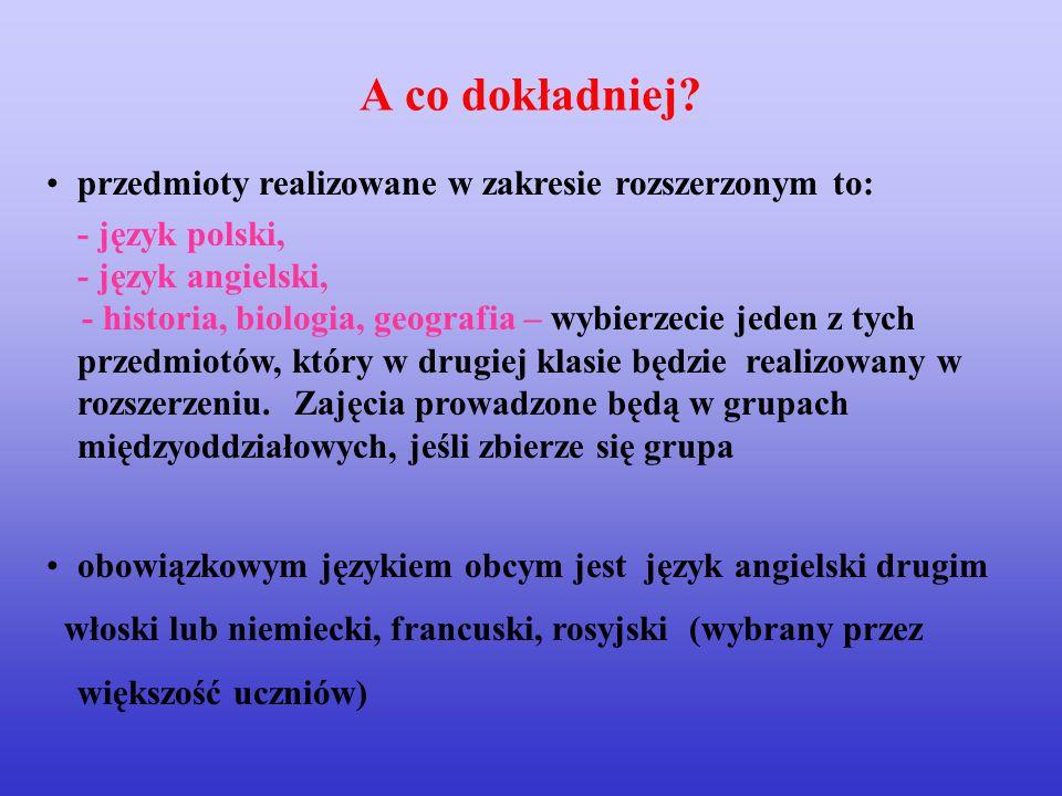 przedmioty realizowane w zakresie rozszerzonym to: - język polski, - język angielski, - historia, biologia, geografia – wybierzecie jeden z tych przedmiotów, który w drugiej klasie będzie realizowany w rozszerzeniu.