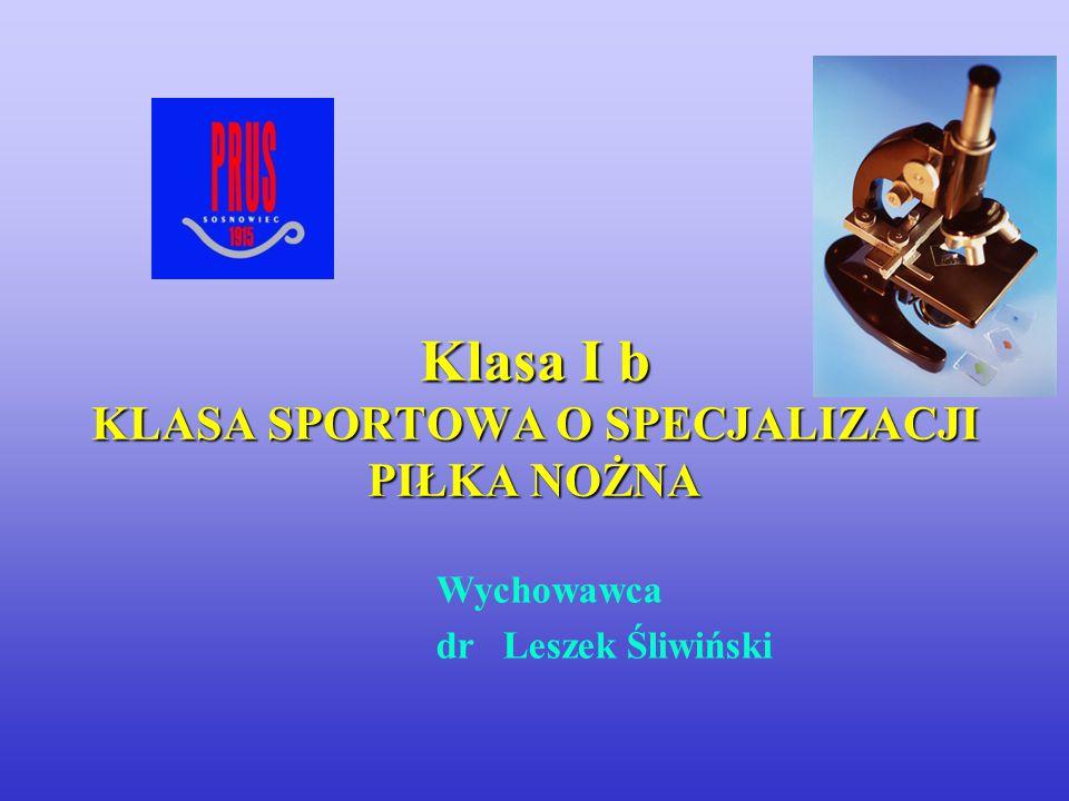 Wychowawca dr Leszek Śliwiński Klasa I b KLASA SPORTOWA O SPECJALIZACJI PIŁKA NOŻNA