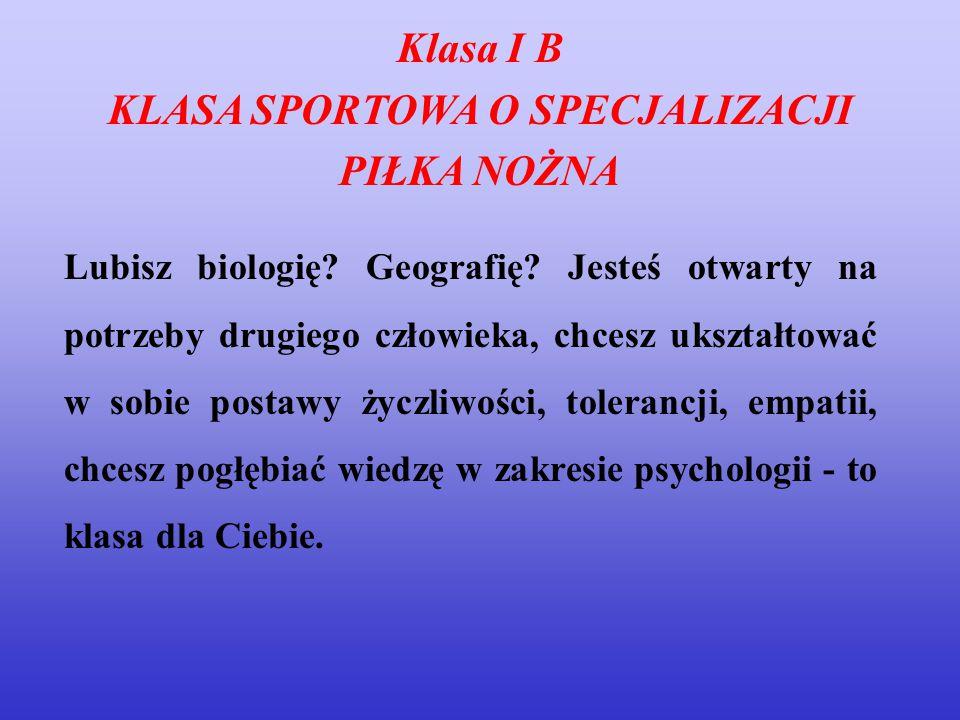 Klasa I B KLASA SPORTOWA O SPECJALIZACJI PIŁKA NOŻNA Lubisz biologię? Geografię? Jesteś otwarty na potrzeby drugiego człowieka, chcesz ukształtować w
