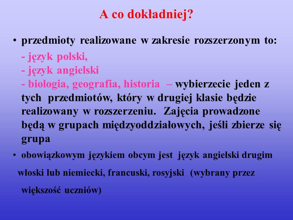 przedmioty realizowane w zakresie rozszerzonym to: - język polski, - język angielski - biologia, geografia, historia – wybierzecie jeden z tych przedmiotów, który w drugiej klasie będzie realizowany w rozszerzeniu.