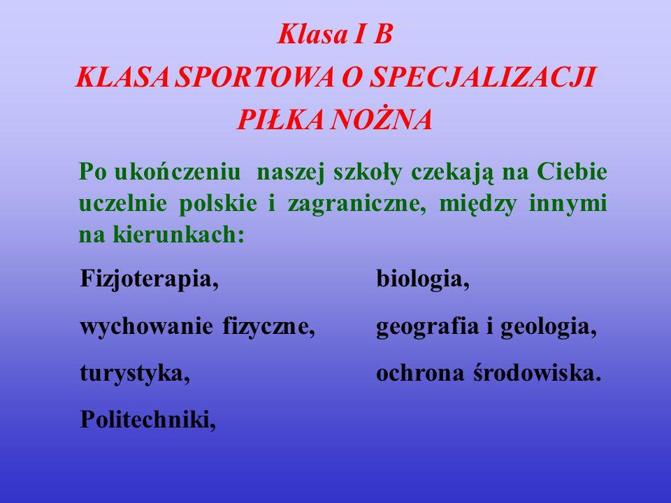 Klasa I B KLASA SPORTOWA O SPECJALIZACJI PIŁKA NOŻNA Po ukończeniu naszej szkoły czekają na Ciebie uczelnie polskie i zagraniczne, między innymi na ki