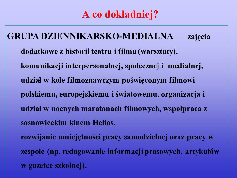 GRUPA DZIENNIKARSKO-MEDIALNA – zajęcia dodatkowe z historii teatru i filmu (warsztaty), komunikacji interpersonalnej, społecznej i medialnej, udział w kole filmoznawczym poświęconym filmowi polskiemu, europejskiemu i światowemu, organizacja i udział w nocnych maratonach filmowych, współpraca z sosnowieckim kinem Helios.