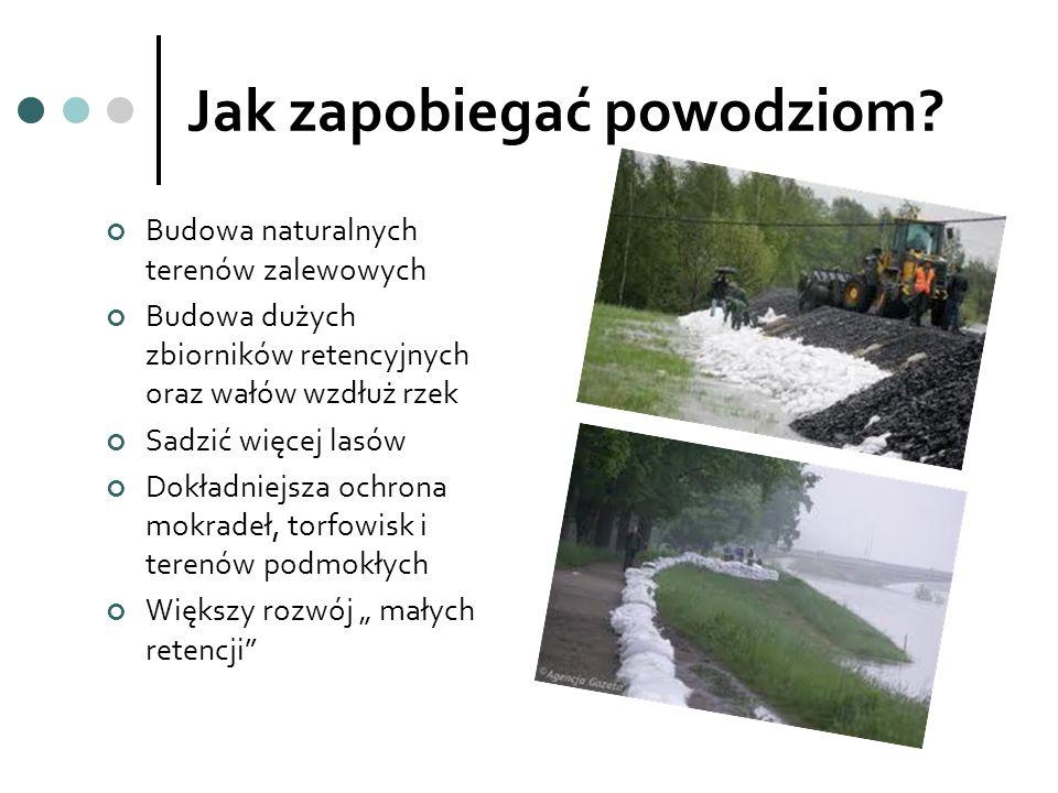 Jak zapobiegać powodziom? Budowa naturalnych terenów zalewowych Budowa dużych zbiorników retencyjnych oraz wałów wzdłuż rzek Sadzić więcej lasów Dokła