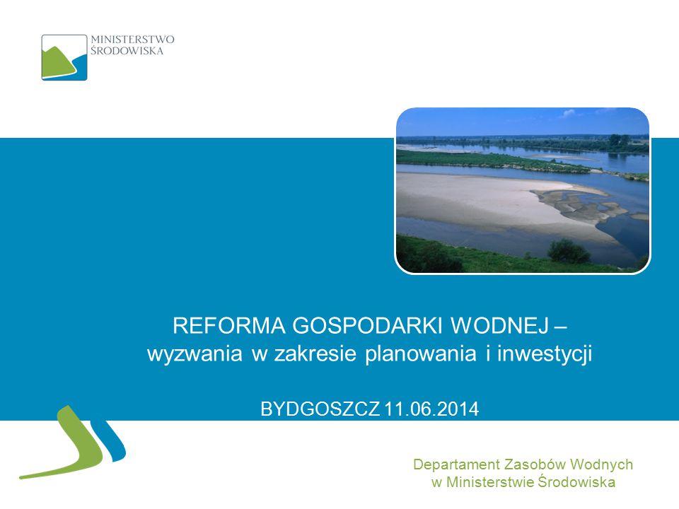 REFORMA GOSPODARKI WODNEJ – wyzwania w zakresie planowania i inwestycji BYDGOSZCZ 11.06.2014 Departament Zasobów Wodnych w Ministerstwie Środowiska