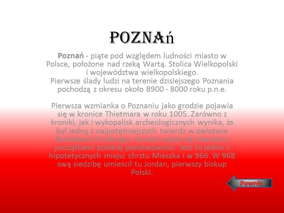 Pozna ń Poznań - piąte pod względem ludności miasto w Polsce, położone nad rzeką Wartą. Stolica Wielkopolski i województwa wielkopolskiego. Pierwsze ś