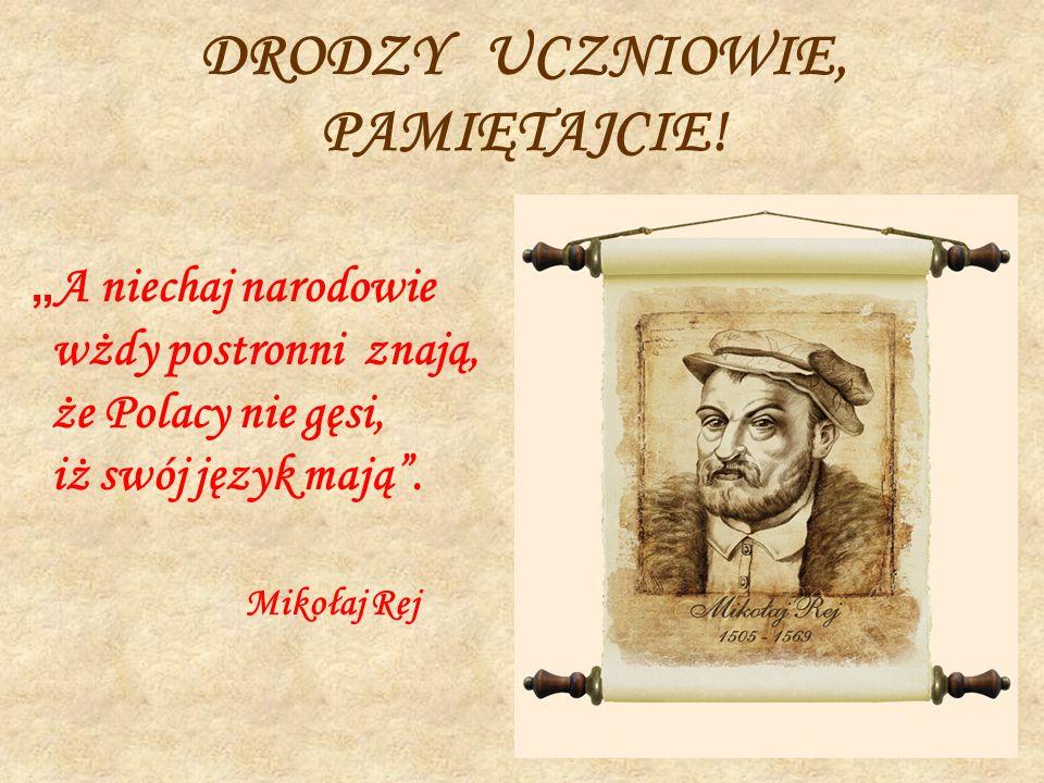 """DRODZY UCZNIOWIE, PAMIĘTAJCIE! """" A niechaj narodowie wżdy postronni znają, że Polacy nie gęsi, iż swój język mają"""". Mikołaj Rej"""