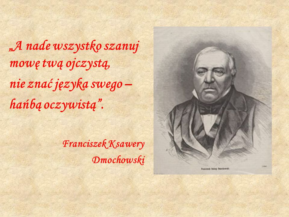 """""""A nade wszystko szanuj mowę twą ojczystą, nie znać języka swego – hańbą oczywistą"""". Franciszek Ksawery Dmochowski"""