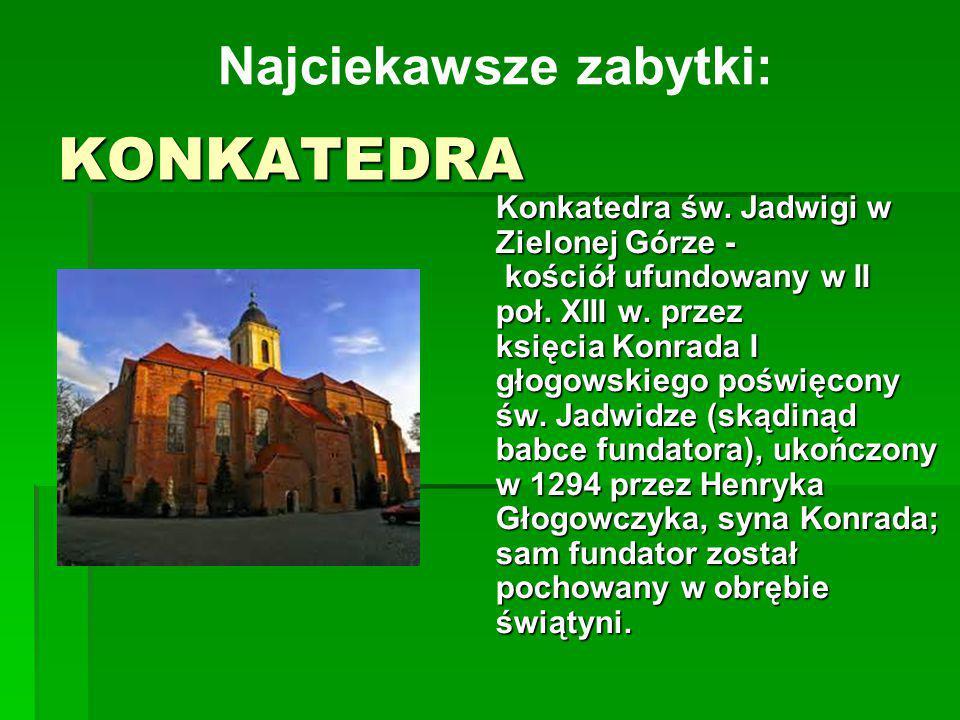 KONKATEDRA Konkatedra św. Jadwigi w Zielonej Górze - kościół ufundowany w II poł. XIII w. przez księcia Konrada I głogowskiego poświęcony św. Jadwidze