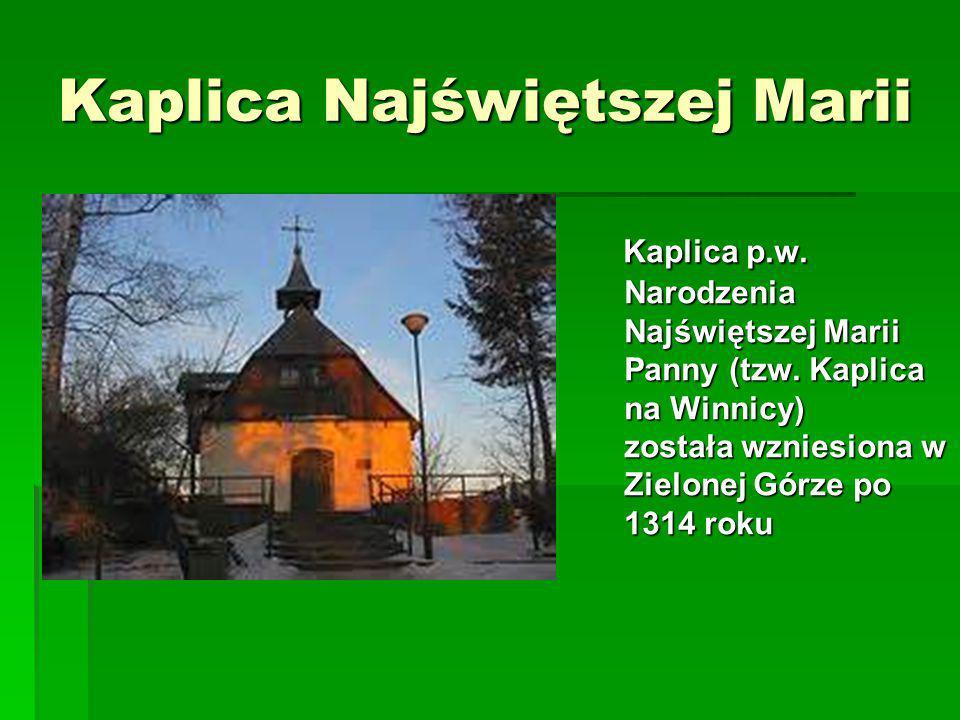 Kaplica Najświętszej Marii Kaplica p.w. Narodzenia Najświętszej Marii Panny (tzw. Kaplica na Winnicy) została wzniesiona w Zielonej Górze po 1314 roku