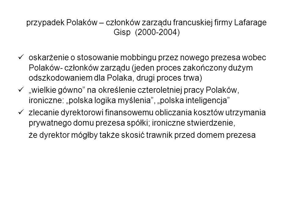 przypadek Polaków – członków zarządu francuskiej firmy Lafarage Gisp (2000-2004) oskarżenie o stosowanie mobbingu przez nowego prezesa wobec Polaków-