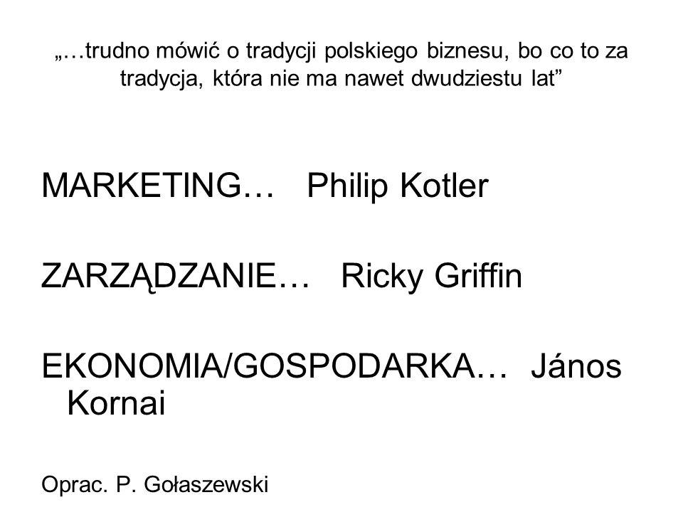 """""""…trudno mówić o tradycji polskiego biznesu, bo co to za tradycja, która nie ma nawet dwudziestu lat"""" MARKETING… Philip Kotler ZARZĄDZANIE… Ricky Grif"""