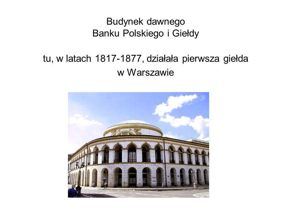 Budynek dawnego Banku Polskiego i Giełdy tu, w latach 1817-1877, działała pierwsza giełda w Warszawie