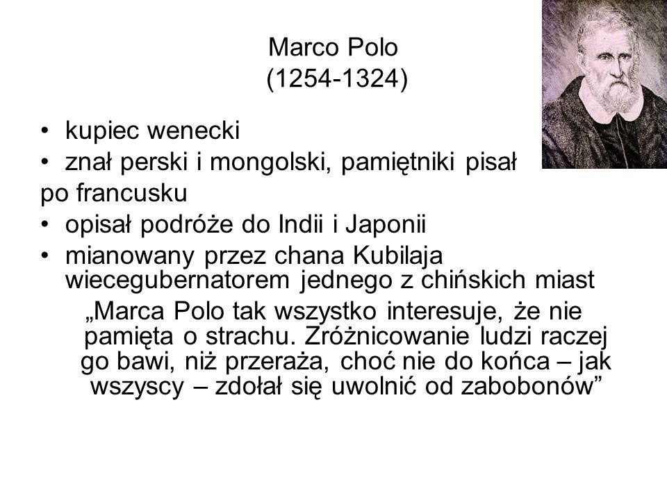 Marco Polo (1254-1324) kupiec wenecki znał perski i mongolski, pamiętniki pisał po francusku opisał podróże do Indii i Japonii mianowany przez chana K
