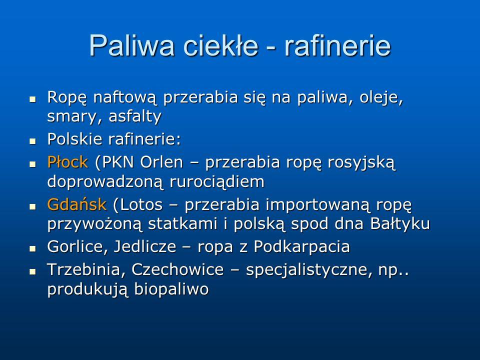Paliwa ciekłe - rafinerie Ropę naftową przerabia się na paliwa, oleje, smary, asfalty Ropę naftową przerabia się na paliwa, oleje, smary, asfalty Polskie rafinerie: Polskie rafinerie: Płock (PKN Orlen – przerabia ropę rosyjską doprowadzoną rurociądiem Płock (PKN Orlen – przerabia ropę rosyjską doprowadzoną rurociądiem Gdańsk (Lotos – przerabia importowaną ropę przywożoną statkami i polską spod dna Bałtyku Gdańsk (Lotos – przerabia importowaną ropę przywożoną statkami i polską spod dna Bałtyku Gorlice, Jedlicze – ropa z Podkarpacia Gorlice, Jedlicze – ropa z Podkarpacia Trzebinia, Czechowice – specjalistyczne, np..