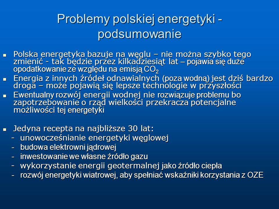 Problemy polskiej energetyki - podsumowanie Polska energetyka bazuje na węglu – nie można szybko tego zmienić - tak będzie przez kilkadziesiąt lat – pojawia się duże opodatkowanie ze względu na emisją CO 2 Polska energetyka bazuje na węglu – nie można szybko tego zmienić - tak będzie przez kilkadziesiąt lat – pojawia się duże opodatkowanie ze względu na emisją CO 2 Energia z innych źródeł odnawialnych (poza wodną) jest dziś bardzo droga – może pojawią się lepsze technologie w przyszłości Energia z innych źródeł odnawialnych (poza wodną) jest dziś bardzo droga – może pojawią się lepsze technologie w przyszłości Ewentualny r ozwój energii wodnej nie rozwiązuje problemu bo zapotrzebowanie o rząd wielkości przekracza potencjalne możliwości tej energetyki Ewentualny r ozwój energii wodnej nie rozwiązuje problemu bo zapotrzebowanie o rząd wielkości przekracza potencjalne możliwości tej energetyki Jedyna recepta na najbliższe 30 lat: Jedyna recepta na najbliższe 30 lat: - unowocześnianie energetyki węglowej - unowocześnianie energetyki węglowej - budowa elektrowni jądrowej - budowa elektrowni jądrowej - inwestowanie we własne źródło gazu - inwestowanie we własne źródło gazu - wykorzystanie energii geotermalnej jako źródło ciepła - wykorzystanie energii geotermalnej jako źródło ciepła - rozwój energetyki wiatrowej, aby spełniać wskaźniki korzystania z OZE - rozwój energetyki wiatrowej, aby spełniać wskaźniki korzystania z OZE