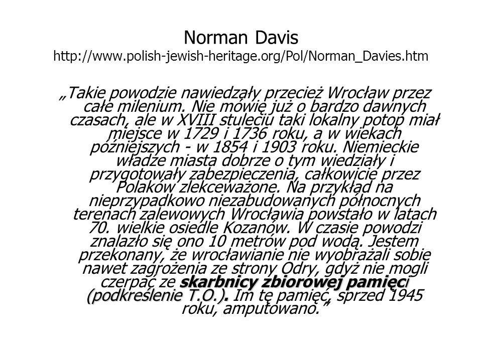 """Norman Davis http://www.polish-jewish-heritage.org/Pol/Norman_Davies.htm skarbnicy zbiorowej pamięci (podkreślenie T.O.). """"Takie powodzie nawiedzały p"""