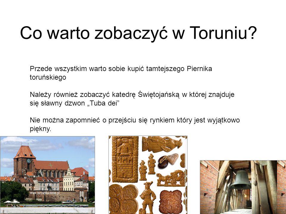 Co warto zobaczyć w Toruniu? Przede wszystkim warto sobie kupić tamtejszego Piernika toruńskiego Należy również zobaczyć katedrę Świętojańską w której