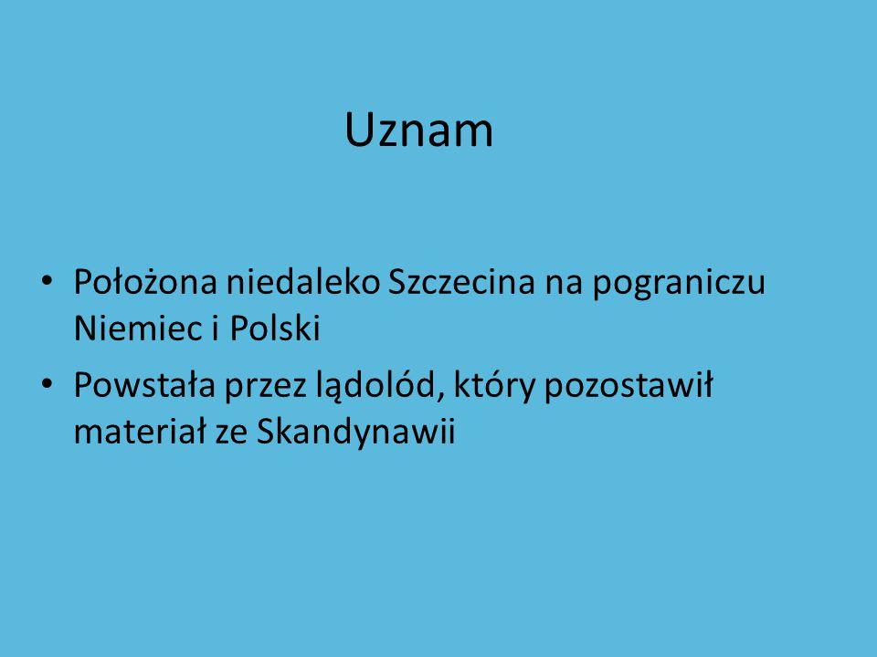 Uznam Położona niedaleko Szczecina na pograniczu Niemiec i Polski Powstała przez lądolód, który pozostawił materiał ze Skandynawii