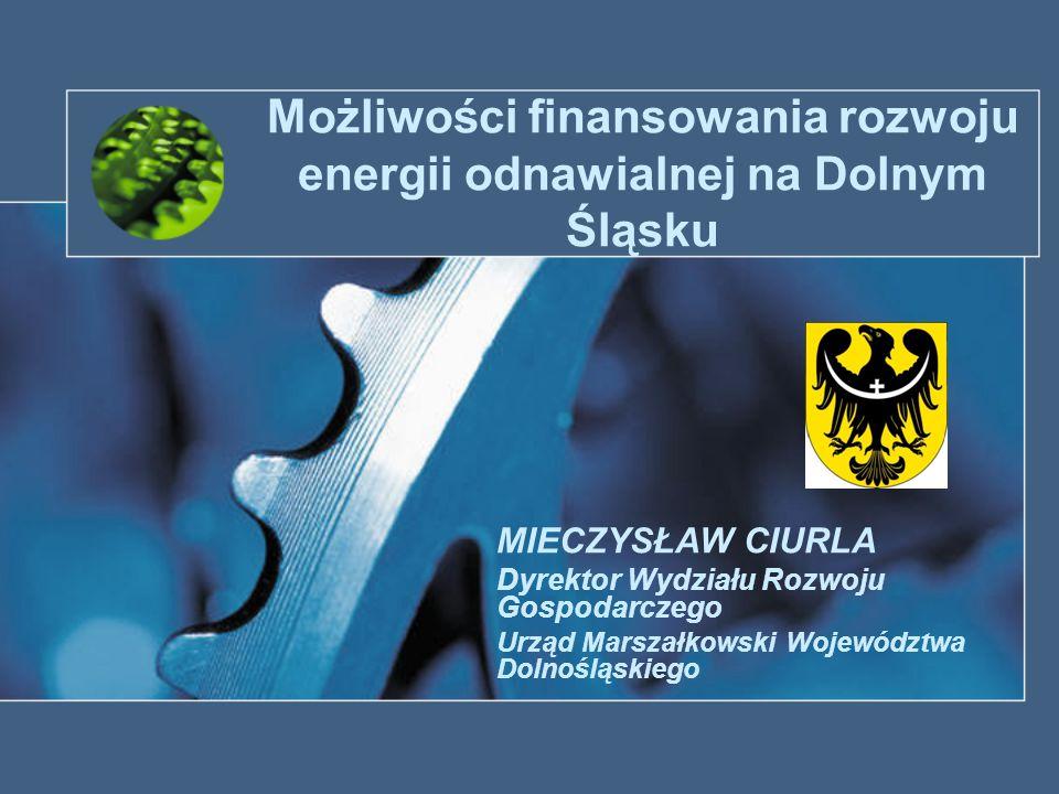 Możliwości finansowania rozwoju energii odnawialnej na Dolnym Śląsku MIECZYSŁAW CIURLA Dyrektor Wydziału Rozwoju Gospodarczego Urząd Marszałkowski Woj