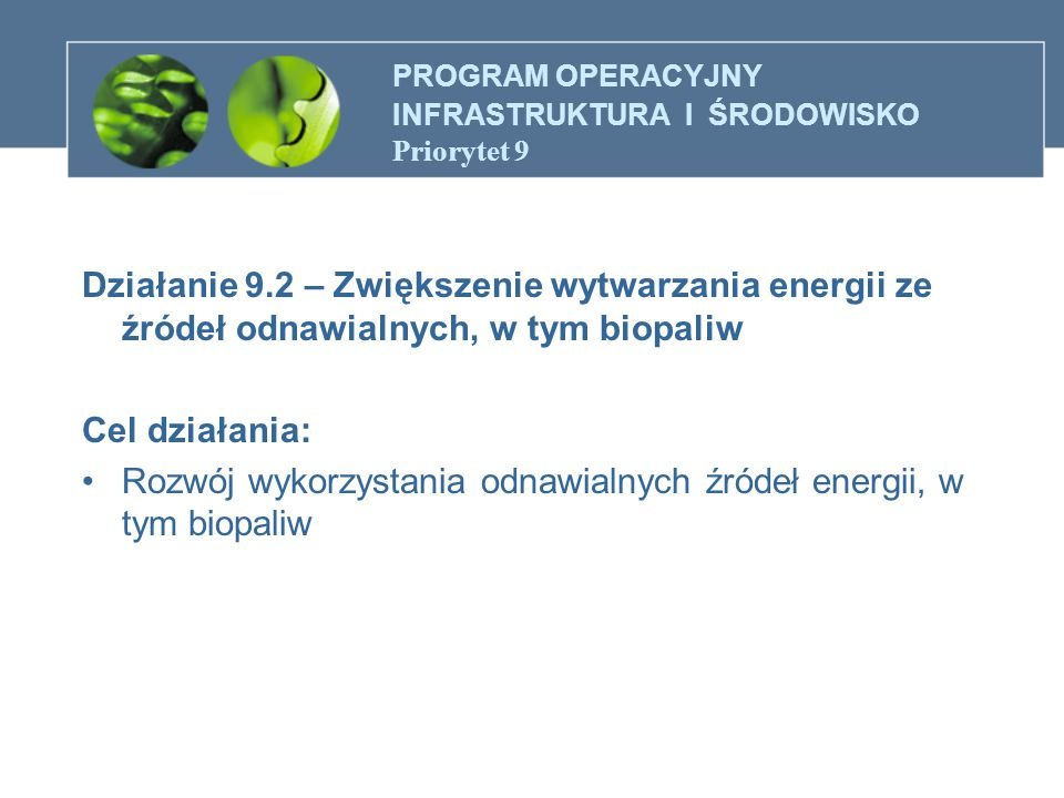 PROGRAM OPERACYJNY INFRASTRUKTURA I ŚRODOWISKO Priorytet 9 Działanie 9.2 – Zwiększenie wytwarzania energii ze źródeł odnawialnych, w tym biopaliw Cel