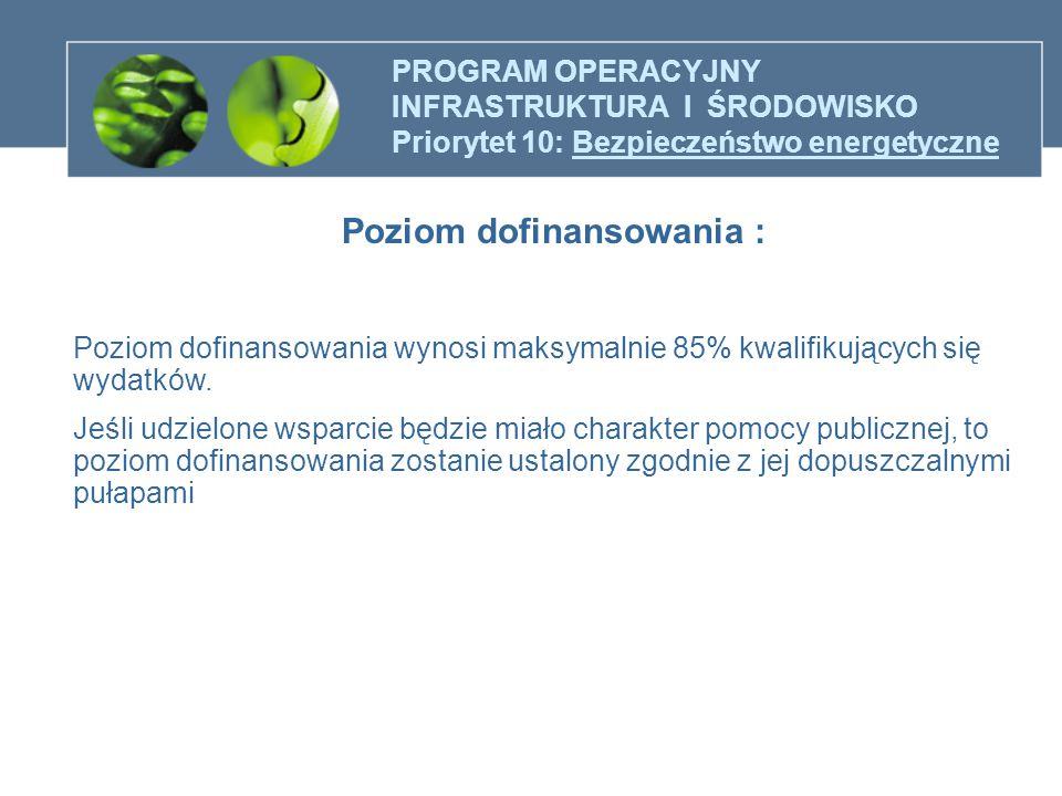PROGRAM OPERACYJNY INFRASTRUKTURA I ŚRODOWISKO Priorytet 10: Bezpieczeństwo energetyczne Poziom dofinansowania : Poziom dofinansowania wynosi maksymal