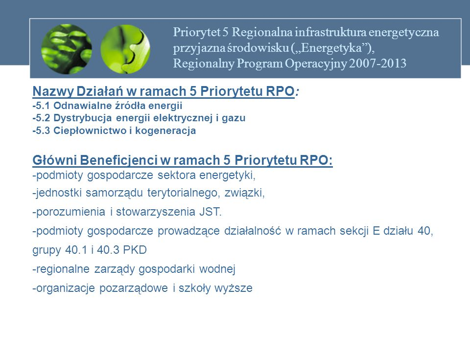 """Priorytet 5 Regionalna infrastruktura energetyczna przyjazna środowisku (""""Energetyka ), Regionalny Program Operacyjny 2007-2013 Działanie 5.1 Odnawialne źródła energii Cel: Działanie ma na celu zwiększenie udziału energii wytwarzanej ze źródeł odnawialnych."""