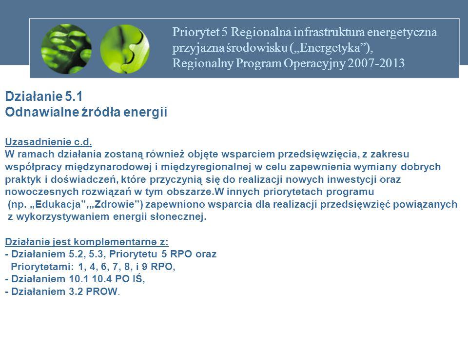 """Priorytet 5 Regionalna infrastruktura energetyczna przyjazna środowisku (""""Energetyka ), Regionalny Program Operacyjny 2007-2013 Działanie 5.1 Odnawialne źródła energii Przykładowe rodzaje projektów Projekty dotyczące: - budowy, modernizacji jednostek wytwarzania energii ze źródeł odnawialnych opartych o energię wodną (w tym geotermalną) oraz biomasę, - przedsięwzięć z zakresu współpracy międzynarodowej i międzyregionalnej (m.in."""