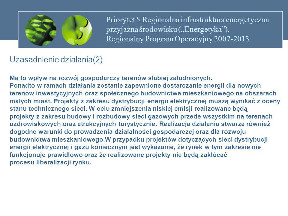 """Priorytet 5 Regionalna infrastruktura energetyczna przyjazna środowisku (""""Energetyka ), Regionalny Program Operacyjny 2007-2013 Działanie 5.2 Dystrybucja energii elektrycznej i gazu Przykładowe rodzaje projektów Projekty dotyczące: - przebudowy istniejącej sieci dystrybucji energii elektrycznej niskiego i średniego napięcia, -budowy nowych sieci dystrybucji energii elektrycznej niskiego i średniego napięcia - wyłącznie w celu zapewnienia niezbędnych potrzeb terenów inwestycyjnych oraz Społecznego budownictwa mieszkaniowego na obszarach małych miast, - budowy, modernizacji gazowych sieci dystrybucji gazu."""