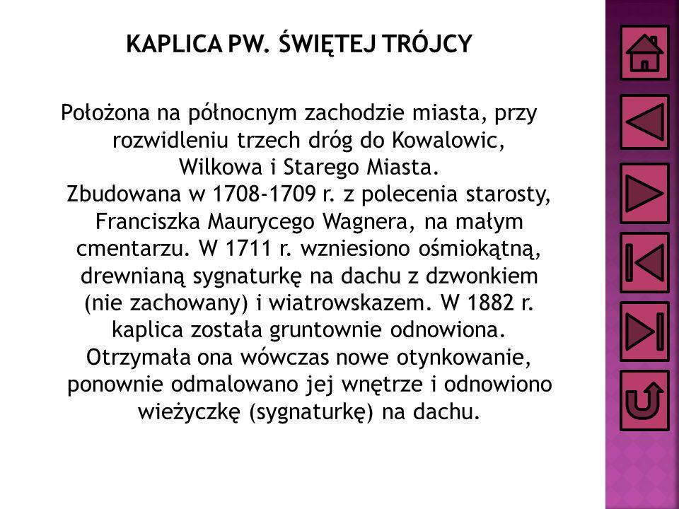 KAPLICA PW. ŚWIĘTEJ TRÓJCY Położona na północnym zachodzie miasta, przy rozwidleniu trzech dróg do Kowalowic, Wilkowa i Starego Miasta. Zbudowana w 17