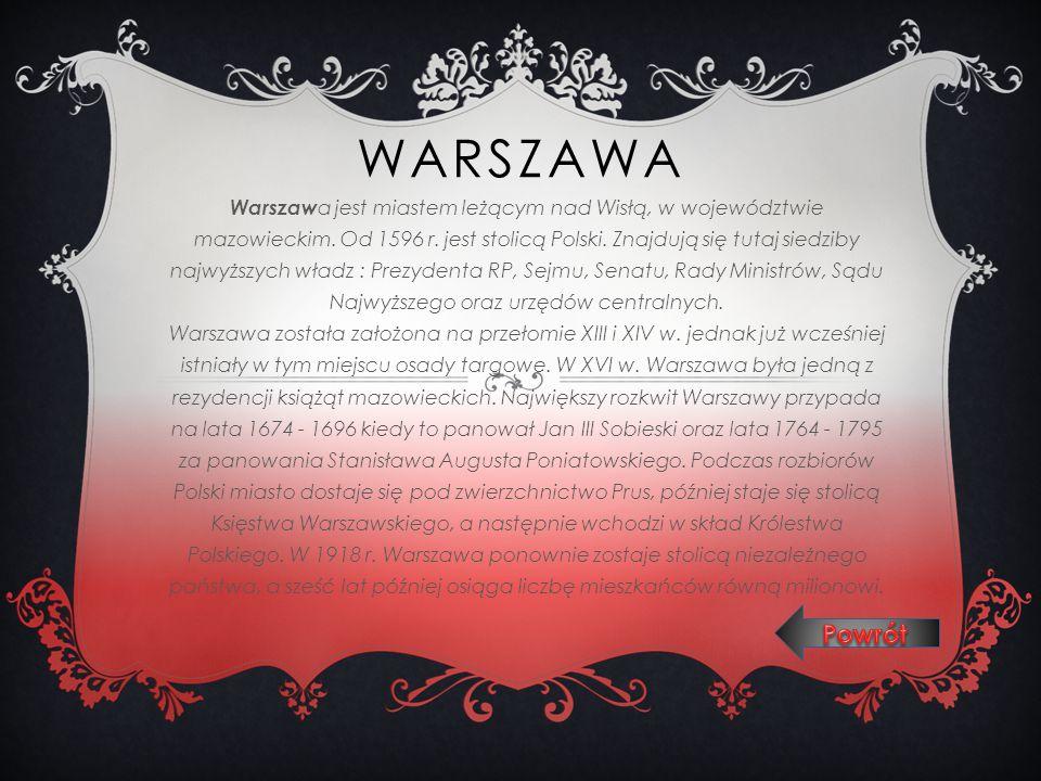 WARSZAWA Warszaw a jest miastem leżącym nad Wisłą, w województwie mazowieckim. Od 1596 r. jest stolicą Polski. Znajdują się tutaj siedziby najwyższych